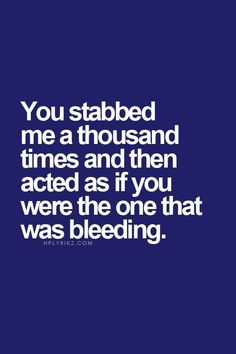 You stabbed me a thousand times and then acted as if you were the one that was bleeding.