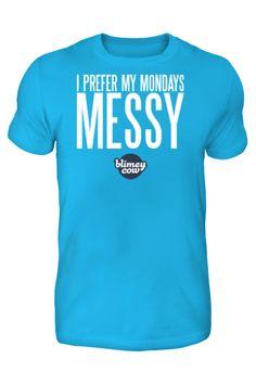 """I Prefer My Mondays Messy"" - Blimey Cow Tee LIMITED EDITION BLIMEY COWWW SHIRT!!!!!!!"