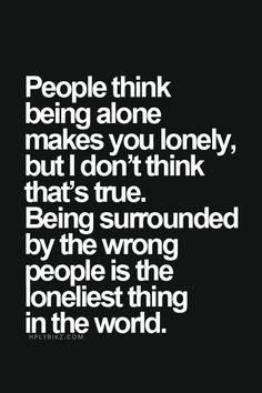SOOO TRUE. - People thing being alone makes you lonely, but I dont think thats true. Being surrounded by the wrong people is the loneliest thing in the world.