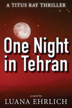 Thrillers, Suspense, Mysteries, Romantic Suspense, Christian Fiction Book - One Night in Tehran: A Titus Ray Thriller written by Luana Ehrlich Christian Fiction Books, Thriller Books, Happy Reading, Tehran, Day Book, Free Kindle Books, Book Lists, First Night, Audio Books