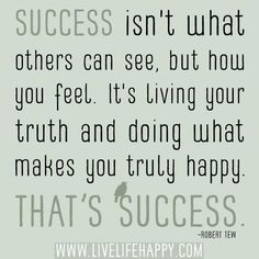 Quote #88 Success Isn't What Others Can See, but how you feel. It's living your truth and doing what makes you truly happy. That's success! ~Robert Tew