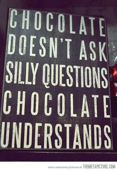 Chocolate doesn't judge…