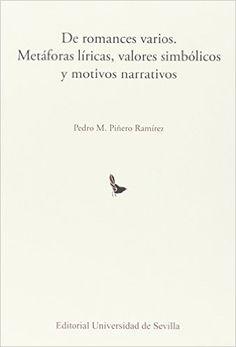 De romances varios : metáforas líricas, valores simbólicos y motivos narrativos / Pedro M. Piñero Ramírez - Sevilla : Editorial Universidad de Sevilla, 2015