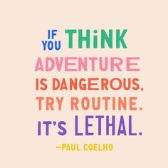"""If you think adventure is dangerous, try routine. It's lethal."" - Paul Coelho"