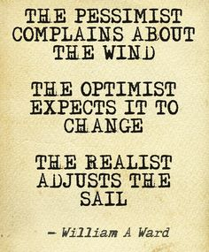 The pessimist complains about the wind. The optimist expects it to change. The realist adjusts the sail. #business #quotes