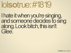 I hate it when you're singing and someone decides to sing along. Look bitch, this isn't Glee