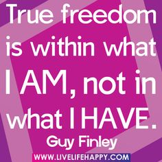 True freedom is within what i amnot in what i have freedom quote - Collection Of Inspiring Quotes, Sayings, Images Freedom Quotes, Leadership Quotes, Best Quotes, Love Quotes, Earth Quotes, Famous Quotes About Life, Live Life Happy, Motivational Quotes, Inspirational Quotes
