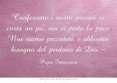 Confessare i nostri peccati ci costa un po', ma ci porta la pace. Noi siamo peccatori, e abbiamo bisogno del perdono di Dio. -