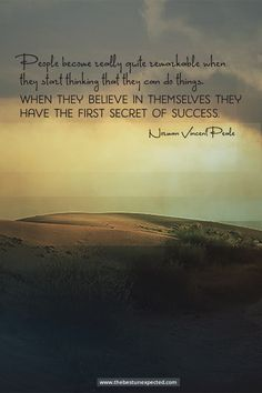 People become quite remarkable when they start thinking that they CAN do things. When they believe in themselves they have the first secret of success.