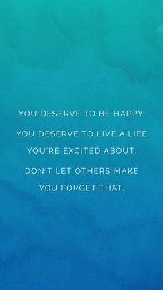 Inspirational Quotes: You deserve to be happy and inspired and excited about your life! Don't let others make you forget that.