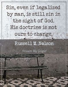 Sin, even if legalized by man, is still sin in the sight of God. His doctrine is not ours to change. - Russel M. Nelson (my favorite lesson taught in 2013 LDSconf Lds Quotes, Great Quotes, Quotes To Live By, Prophet Quotes, Gospel Quotes, Godly Quotes, Leadership Quotes, Quotable Quotes, Funny Quotes