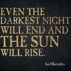 """Even the darkest night will end and the sun will rise"" - Les Misérables, French novel by Victor Hugo Words Quotes, Wise Words, Life Quotes, Sayings, Quotes Quotes, Funny Quotes, Badass Quotes, Great Quotes, Les Miserables"