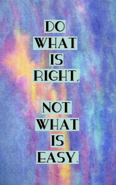 Do What Is Right, Not What Is Easy :)