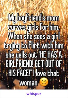 "My boyfriend's mom curves girls for him. When she sees a girl trying to flirt with him she yells out ""HE HAS A GIRLFRIEND! GET OUT OF HIS FACE!"" I love that woman"