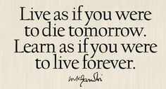 Live as if you were to die tomorrow. Learn as if you were to live forever. Gandhi. - http://allaboutgandhi.com/?p=97