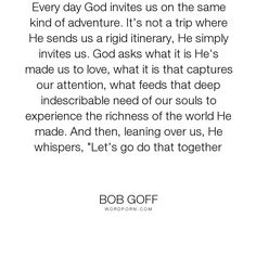 "Bob Goff - ""Every day God invites us on the same kind of adventure. It's not a trip where He..."". inspirational, god, adventure, dare"