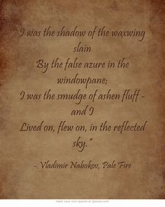 """I was the shadow of the waxwing slain By the false azure in the windowpane; I was the smudge of ashen fluff - and I Lived on, flew on, in the reflected sky."""" - by Vladimir Nabokov"""