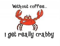 Without coffee...  I get really crabby! With one cup ,i melt like chocolate into a very approuchable, sweet person.