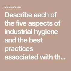Describe each of the five aspects of industrial hygiene and the best practices associated with them - Homework Plus