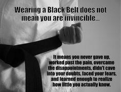 Llevar un cinturón negro no significa que seas invencible... Significa que nunca te rendiste, te esforzaste más allá del dolor, superaste las decepciones, no caíste ante tus dudas, enfrentaste tus temores, y aprendiste lo suficiente como para darte cuenta lo poco que sabes en realidad.