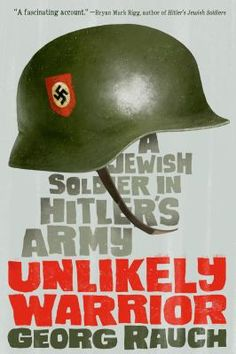 Unlikely Warrior : a Jewish Soldier in Hitler's Army by Georg Rauch--World War II Nonfiction.