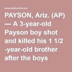 "PAYSON, Ariz. (AP) — A 3-year-old Payson boy shot and killed his 1 1/2 -year-old brother after the boys found a handgun in a neighbor's apartment and took it to another room, the eastern Arizona town's police chief said Wednesday. Police Chief Don Engler said his department's investigation of the Tuesday shooting will take about a week. Results will be forwarded to the Gila County Attorney's Office for a decision on whether to prosecute anybody, he said. ""What we're taking a look at is the…"