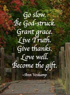 Go slow. Be God-struck. Grant grace. Live truth. Give thanks. Love well. Become the gift. Ann Voskamp