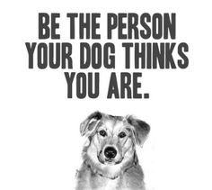 Be the person your dog thinks you are. :)