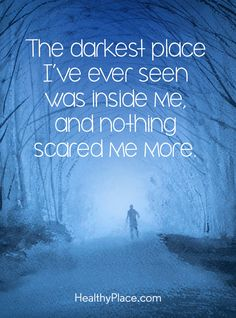 Quote on mental health: The darkest place I've ever seen was inside me, and nothing scared me more. www.HealthyPlace.com