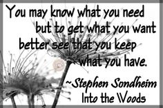 """You may know what you need but to get what you want better see that you keep what you have."" ~Stephen Sondheim, Into the Woods"