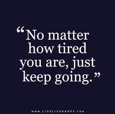 No matter how tired you are, just keep going.