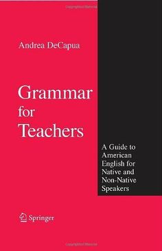 Grammar for Teachers: A Guide to American English for Native and Non-Native Speakers by Andrea DeCapua. $52.54. Publisher: Springer; 1 edition (January 31, 2008). Author: Andrea DeCapua. 454 pages