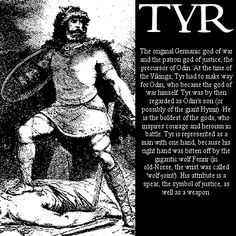 Tyr, Norse god of justice and self-sacrifice as well as a war god. He is fearless and courageous and I admire him. My greatest hero figure