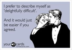 I prefer to describe myself as 'delightfully difficult'. And it would just be easier if you agreed.