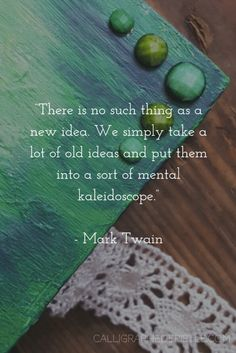 Quote: There is no such thing as a new idea. We simply take a lot of old ideas and put them into a sort of mental kaleidoscope. Mark Twain | Lesson: We are almost always revising the old...
