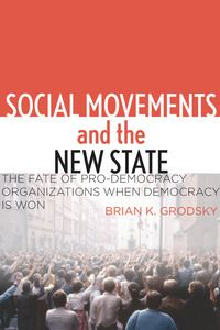 Social Movements and the New State: The Fate of Pro-Democracy Organizations When Democracy Is Won | Brian K. Grodsky