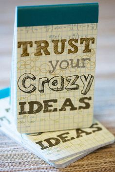 Trust your crazy ideas. yup. perfectly right.