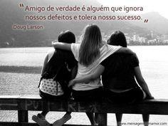 Amigo de verdade é alguém que ignora nossos defeitos e tolera nosso sucesso.