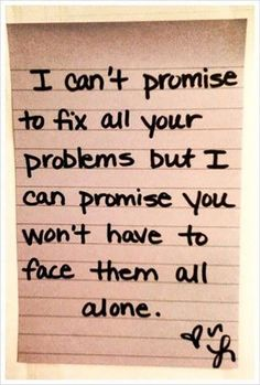 """I can't promise to fix all your problems but I can promise you won't have to face them all alone."" — Anonymous"