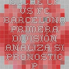 Elche CF vs FC Barcelona - Primera División - analiza si pronostic - Ponturi Bune