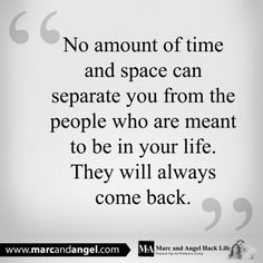 No amount of time and space can separate you from the people who are meant to be in your life. They will always come back.