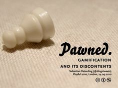 Pawned. Gamification and Its Discontents by Sebastian Deterding, via Slideshare