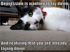 Depression is wanting to lay down   And realizing that you are already laying down.