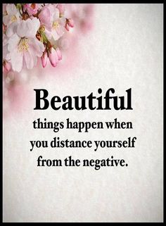 Beautiful things happen when you distance yourself from the negative.