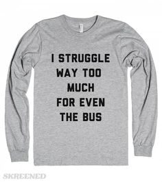 I struggle way too much for even the bus.