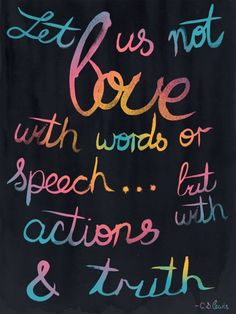 """Let us not love with words or speech... but with actions & truth."" - C.S. Lewis - QUOTES - words"