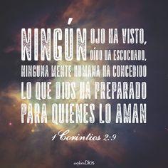 """""""Ningún ojo ha visto, ningún oído ha escuchado, ninguna mente humana ha concebido lo que Dios ha preparado para quienes lo aman."""" -1 Corintios 2:9"""