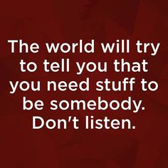 The world will try to tell you that you need stuff to be somebody. Don't listen.