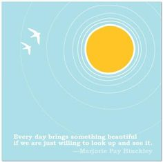 """""""Every day brings something beautiful if we are just willing to look up and see it."""" - Marjorie Pay Hinckley"""