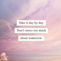 """Take is day by day. Don't stress too much about tomorrow."""